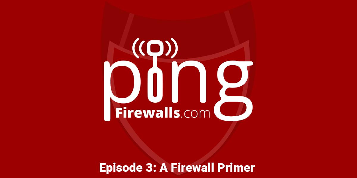 A Firewall Primer – Ping: A Firewalls.com Podcast – Episode 3