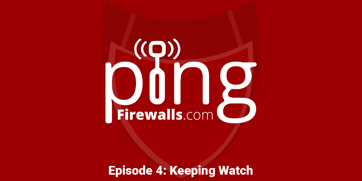 Keeping Watch – Ping: A Firewalls.com Podcast Episode 4