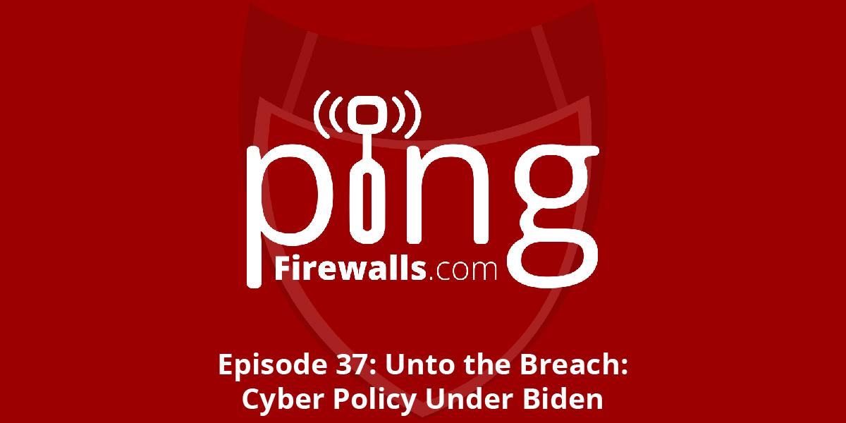 Unto the Breach: Cyber Policy Under Biden – Ping Podcast – Episode 37